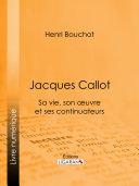Jacques Callot, sa vie, son ½uvre et ses continuateurs