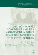Decision Taking, Confidence and Risk Management in Banks from Early Modernity to the 20th Century